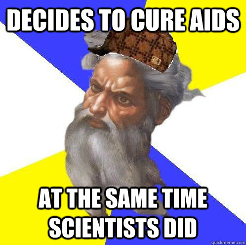 Decides to cure AIDS at the same time scientists did - Decides to cure AIDS at the same time scientists did  Scumbag Advice God