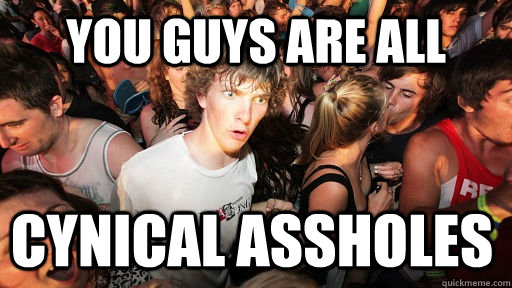 You guys are all cynical assholes - You guys are all cynical assholes  Sudden Clarity Clarence