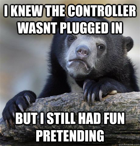 I knew the controller wasnt plugged in But I still had fun pretending - I knew the controller wasnt plugged in But I still had fun pretending  Confession Bear