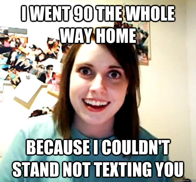 i went 90 the whole way home because i couldn't stand not texting you  - i went 90 the whole way home because i couldn't stand not texting you   Overly Attached Girlfriend