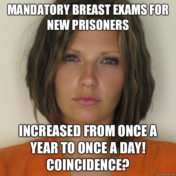 Mandatory breast exams for NEW prisoners Increased from once a year to once a day! Coincidence? - Mandatory breast exams for NEW prisoners Increased from once a year to once a day! Coincidence?  Attractive Convict