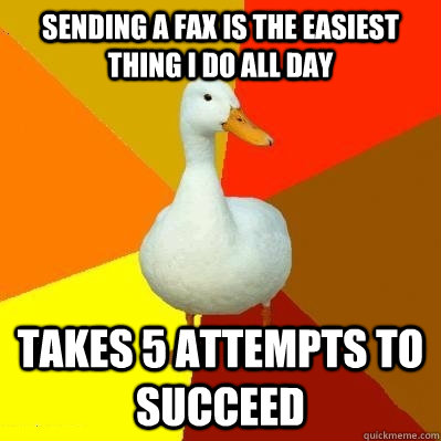 Sending a fax is the easiest thing I do all day takes 5 attempts to succeed - Sending a fax is the easiest thing I do all day takes 5 attempts to succeed  Tech Impaired Duck