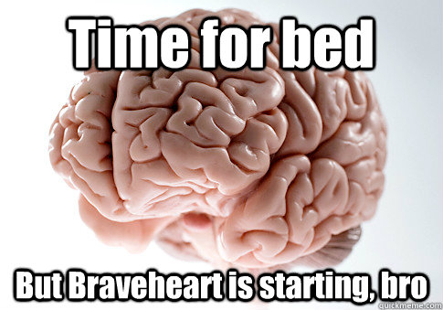 Time for bed But Braveheart is starting, bro - Time for bed But Braveheart is starting, bro  Scumbag Brain