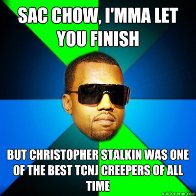 Sac Chow, I'mma let you finish But Christopher Stalkin was one of the best TCNJ creepers of ALL TIME  Interrupting Kanye