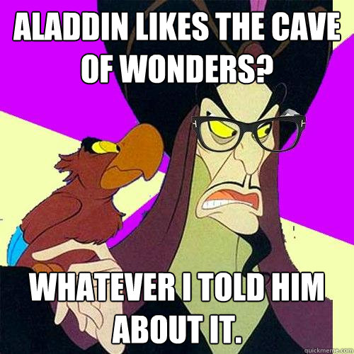 Aladdin likes the cave of wonders? Whatever I told him about it.