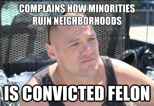 Complains how minorities  ruin neighborhoods is convicted felon