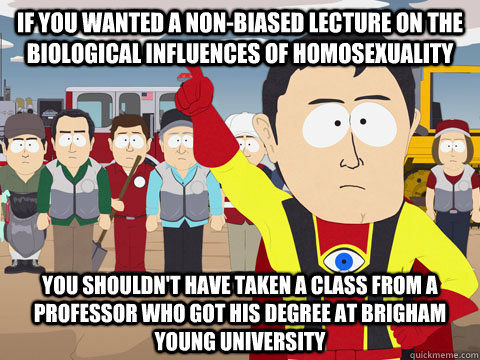 if you wanted a non-biased lecture on the biological influences of homosexuality you shouldn't have taken a class from a professor who got his degree at Brigham Young University - if you wanted a non-biased lecture on the biological influences of homosexuality you shouldn't have taken a class from a professor who got his degree at Brigham Young University  Misc