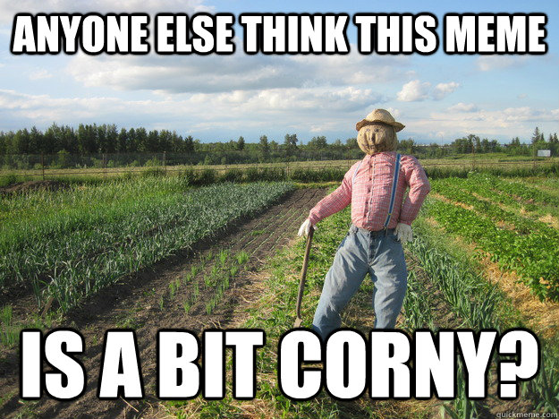 Anyone else think this meme Is a bit corny?  Scarecrow