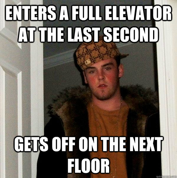 Enters a full elevator at the last second Gets off on the next floor - Enters a full elevator at the last second Gets off on the next floor  Scumbag Steve