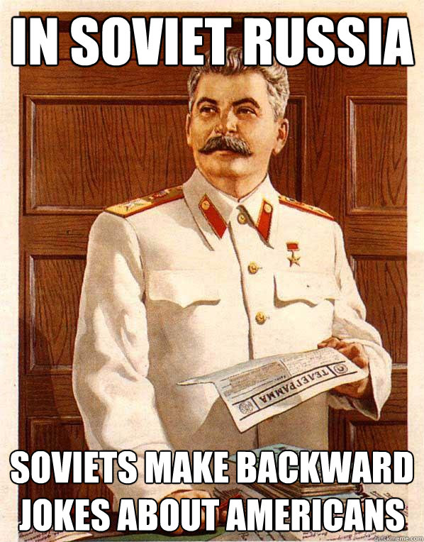 In Soviet russia     Soviets make backward jokes about Americans - In Soviet russia     Soviets make backward jokes about Americans  Soviet Russia
