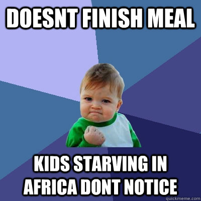 Doesnt finish meal kids starving in Africa dont notice  Success Kid