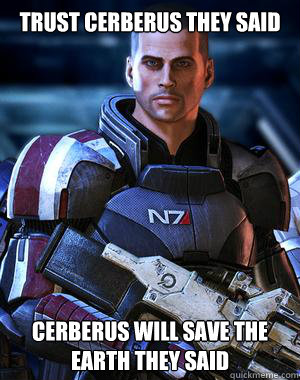 Trust cerberus they said Cerberus will save the Earth they said - Trust cerberus they said Cerberus will save the Earth they said  Mass Effect Cerberus Meme