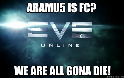 Aramu5 is fc? we are all gona die!  EVE Online