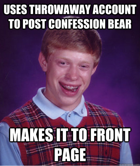 uses throwaway account to post confession bear makes it to front page - uses throwaway account to post confession bear makes it to front page  Bad Luck Brian