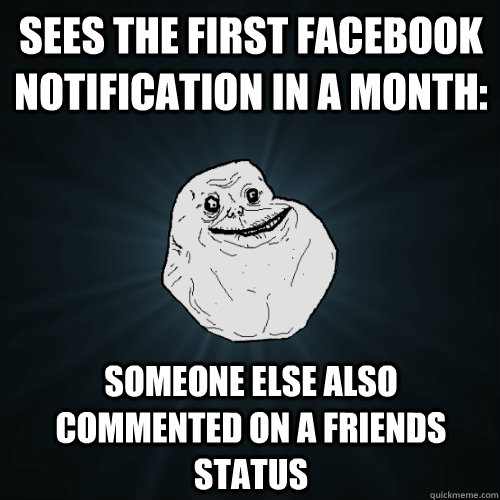sees the first facebook notification in a month:  someone else also commented on a friends status  - sees the first facebook notification in a month:  someone else also commented on a friends status   Forever Alone