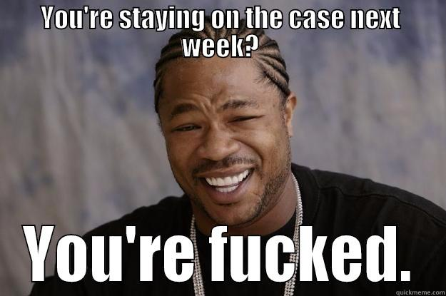 YOU'RE STAYING ON THE CASE NEXT WEEK? YOU'RE FUCKED. Xzibit meme