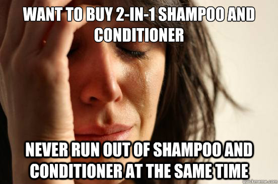 want to buy 2-in-1 shampoo and conditioner never run out of shampoo and conditioner at the same time - want to buy 2-in-1 shampoo and conditioner never run out of shampoo and conditioner at the same time  First World Problems