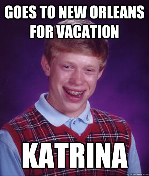 Goes to new Orleans for vacation  katrina - Goes to new Orleans for vacation  katrina  Bad Luck Brian