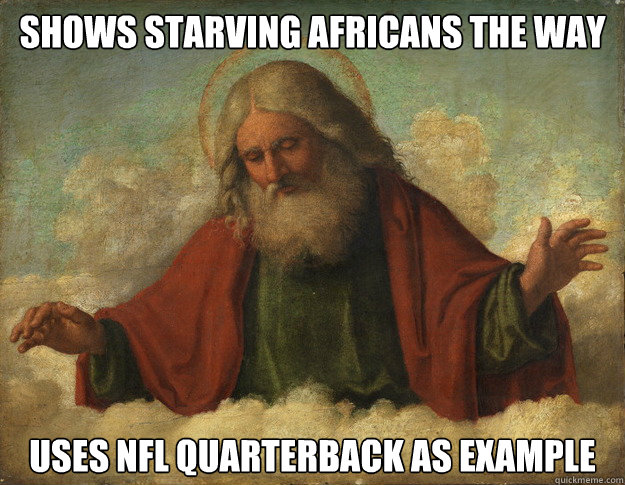 Shows Starving Africans the way Uses NFL Quarterback as example  - Shows Starving Africans the way Uses NFL Quarterback as example   Okay Guy God