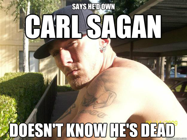 Says he'd own doesn't know he's dead Carl Sagan - Says he'd own doesn't know he's dead Carl Sagan  Chad Elliott