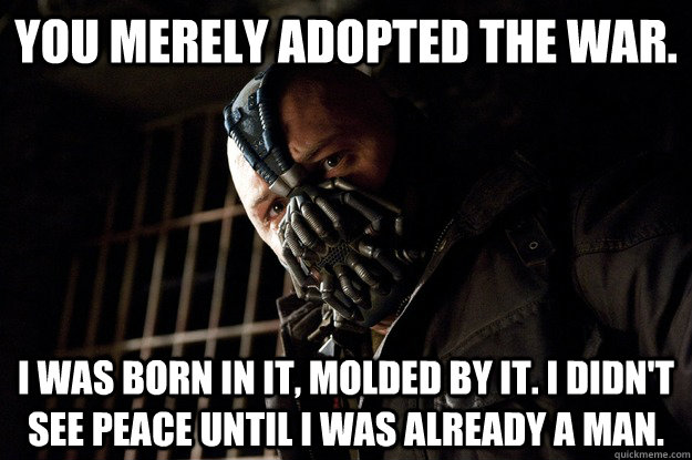 You merely adopted the war. I was born in it, molded by it. I didn't see peace until i was already a man. - You merely adopted the war. I was born in it, molded by it. I didn't see peace until i was already a man.  Angry Bane