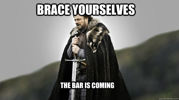 Brace Yourselves The Bar IS COMING - Brace Yourselves The Bar IS COMING  Ned stark winter is coming