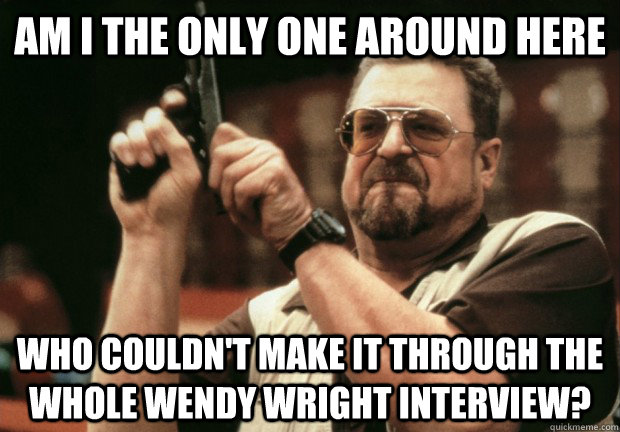 Am I the only one around here who couldn't make it through the whole wendy wright interview?