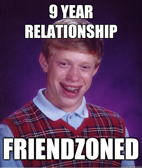 9 year relationship Friendzoned - 9 year relationship Friendzoned  Bad Luck Brian