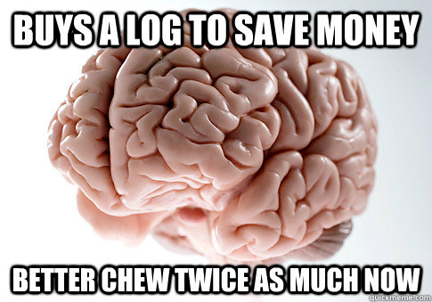 Buys a log to save money better chew twice as much now - Buys a log to save money better chew twice as much now  Scumbag Brain