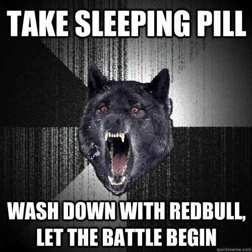 take sleeping pill wash down with redbull, let the battle begin - take sleeping pill wash down with redbull, let the battle begin  Insanity Wolf