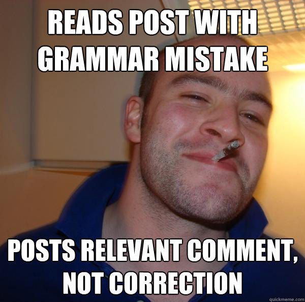 reads post with grammar mistake posts relevant comment, not correction - reads post with grammar mistake posts relevant comment, not correction  Good Guy Greg