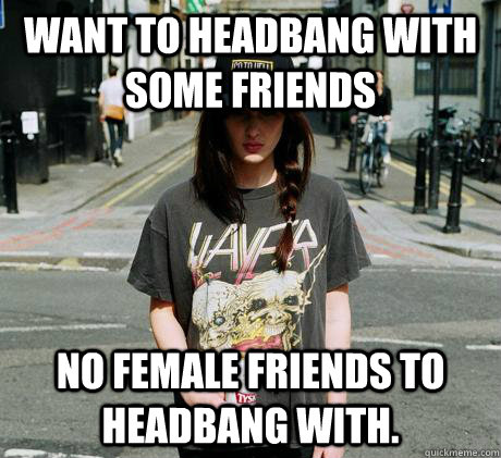 Want to headbang with some friends no female friends to headbang with.  Female Metal Problems