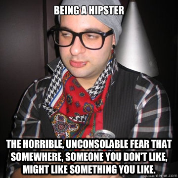 Being a Hipster  The horrible, unconsolable fear that somewhere, someone you don't like, might like something you like.