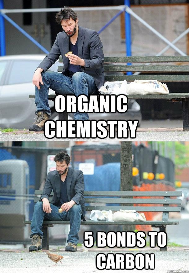 5d3e6fc08e8cae89987bc02addc9a58ca2a022be42d384d2cfcfb669f6e1b3c1 organic chemistry 5 bonds to carbon sad keanu quickmeme,Funny Organic Chemistry Memes