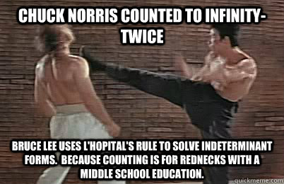 Chuck norris counted to infinity- twice bruce lee uses l'hopital's rule to solve indeterminant forms.  Because counting is for rednecks with a middle school education.