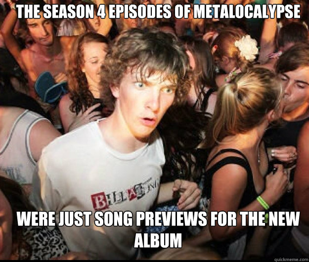 the season 4 episodes of metalocalypse were just song previews for the new album