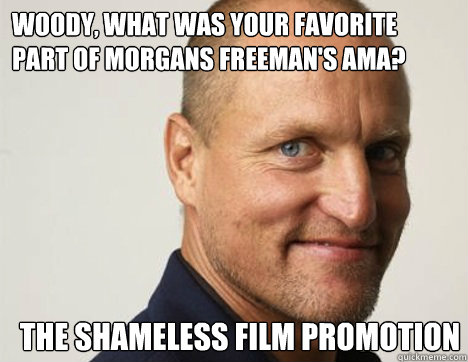 Woody, what was your favorite part of Morgans Freeman's AMA? The shameless film promotion  - Woody, what was your favorite part of Morgans Freeman's AMA? The shameless film promotion   RAMPART WOODY