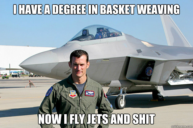 I have a degree in basket weaving now i fly jets and shit  Unimpressed F-22 Pilot