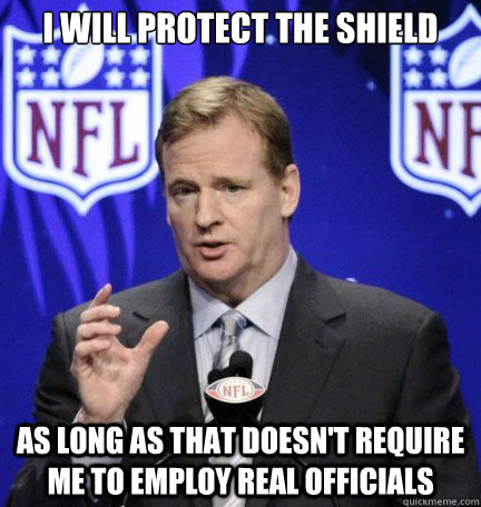 i will protect the shield as long as that doesn't require me to employ real officials  Roger Goodell