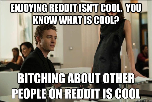 Enjoying reddit isn't cool.  you know what is cool? bitching about other people on reddit is cool - Enjoying reddit isn't cool.  you know what is cool? bitching about other people on reddit is cool  justin timberlake the social network scene