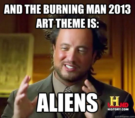 And the burning man 2013 art theme is: Aliens