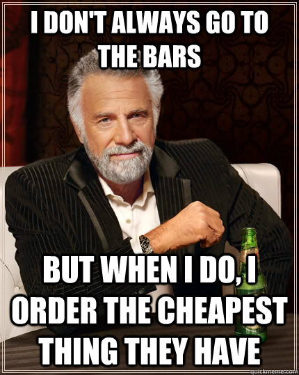 I don't always go to the bars but when I do, I order the cheapest thing they have - I don't always go to the bars but when I do, I order the cheapest thing they have  The Most Interesting Man In The World