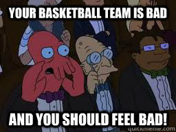 Your basketball team is bad and you should feel bad! - Your basketball team is bad and you should feel bad!  Zoidberg