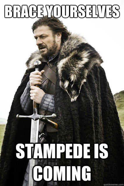 Brace yourselves Stampede is coming - Brace yourselves Stampede is coming  Brace yourselves -Fanfiction