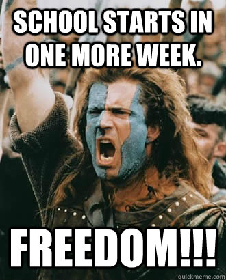 School starts in one more week. FREEDOM!!!