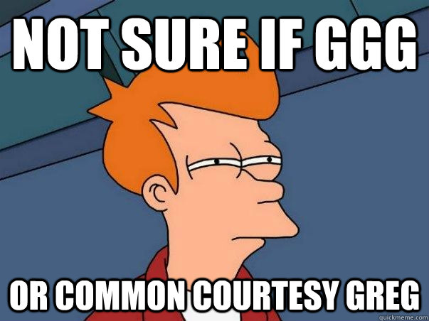 Not sure if GGG Or Common courtesy greg - Not sure if GGG Or Common courtesy greg  Not sure Fry