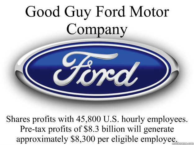 Good Guy Ford Motor Company Shares profits with 45,800 U.S. hourly employees.  Pre-tax profits of $8.3 billion will generate approximately $8,300 per eligible employee.