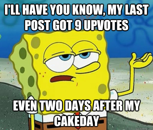 I'll have you know, my last post got 9 upvotes even two days after my cakeday - I'll have you know, my last post got 9 upvotes even two days after my cakeday  Tough Spongebob