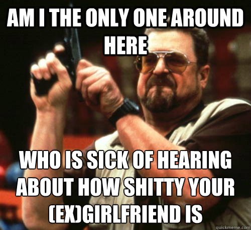 Am i the only one around here Who is sick of hearing about how shitty your (ex)girlfriend is - Am i the only one around here Who is sick of hearing about how shitty your (ex)girlfriend is  Am I The Only One Around Here