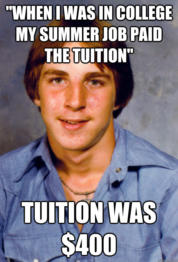 when I was in college my summer job paid the tuition; tuition was $400